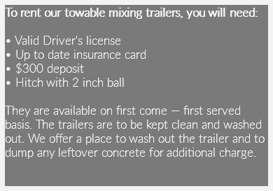 To rent our towable mixing trailers, you will need: • Valid Driver's license • Up to date insurance card • $300 deposit • Hitch with 2 inch ball They are available on first come — first served basis. The trailers are to be kept clean and washed out. We offer a place to wash out the trailer and to dump any leftover concrete for additional charge.