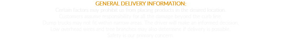 GENERAL DELIVERY INFORMATION: Certain factors may prohibit us from placing products in the desired location. Customers assume responsibility for all the damage beyond the curb line. Dump trucks may not fit within narrow areas. The driver will make an informed decision. Low overhead wires and tree branches may also determine if delivery is possible. Safety is our primary concern.